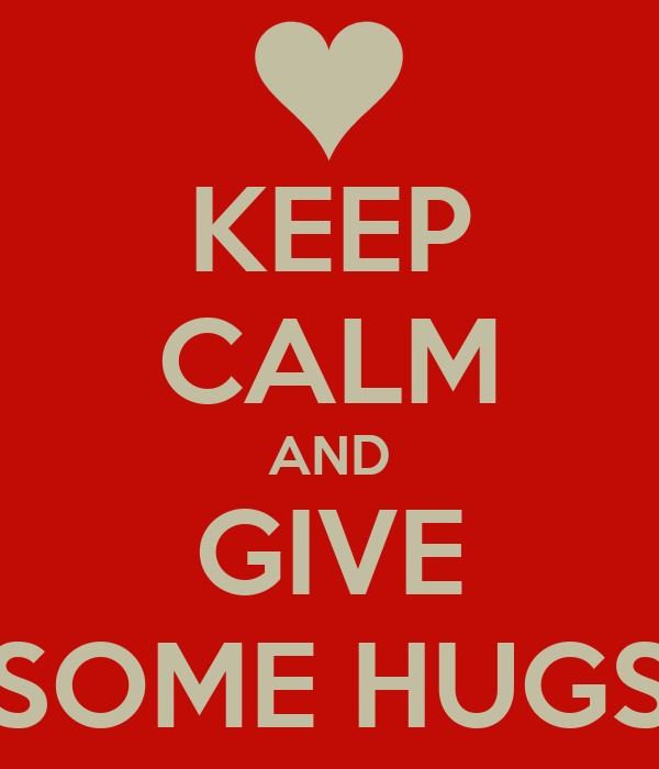 KEEP CALM AND GIVE SOME HUGS