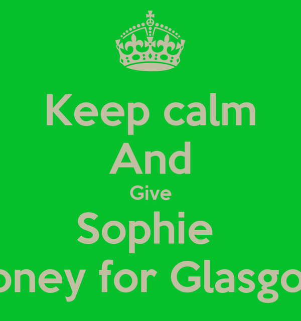Keep calm And Give Sophie  Money for Glasgow
