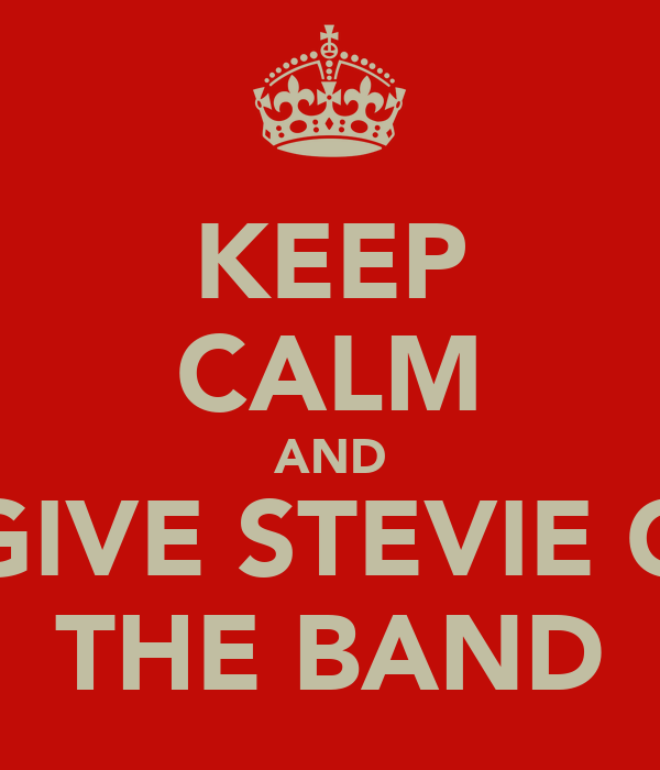 KEEP CALM AND GIVE STEVIE G THE BAND