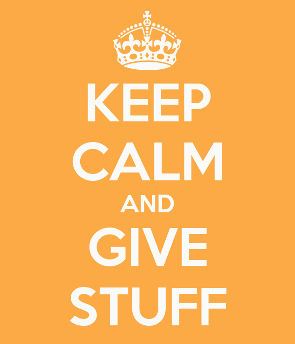 KEEP CALM AND GIVE STUFF