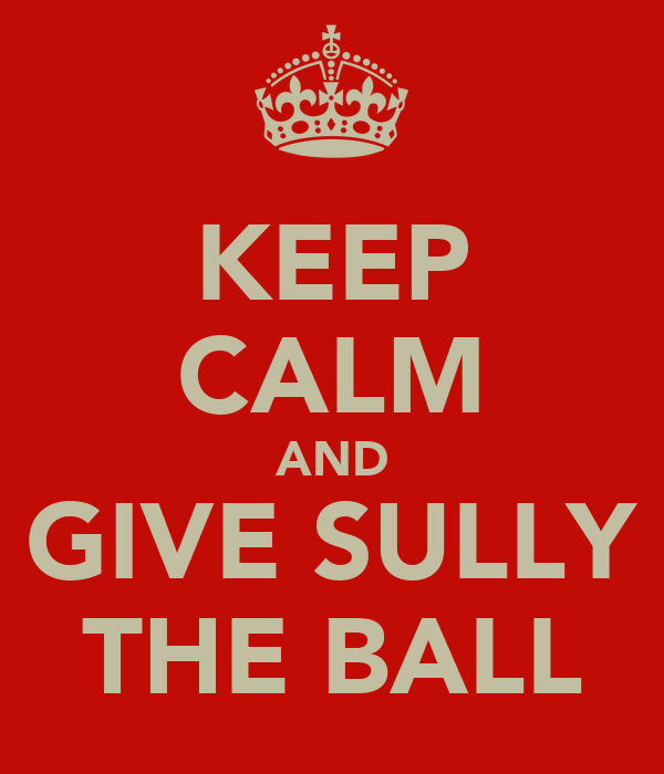 KEEP CALM AND GIVE SULLY THE BALL