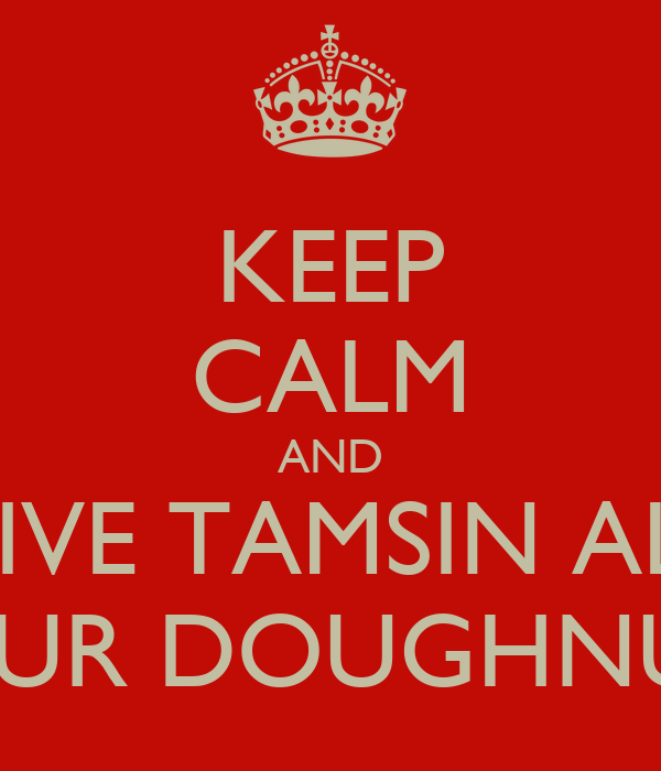 KEEP CALM AND GIVE TAMSIN ALL YOUR DOUGHNUTS