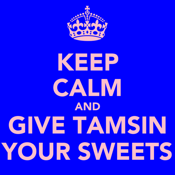 KEEP CALM AND GIVE TAMSIN YOUR SWEETS