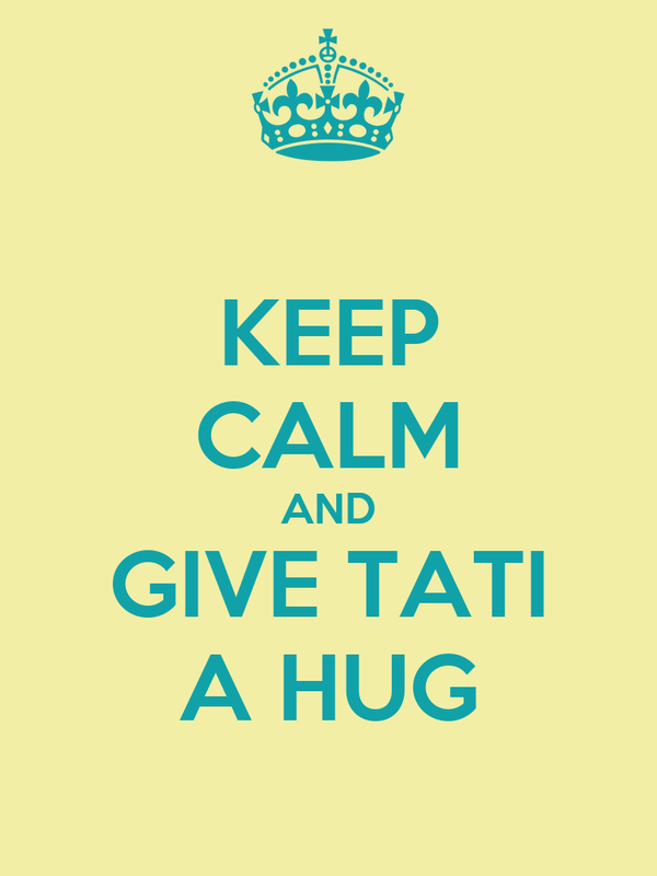 KEEP CALM AND GIVE TATI A HUG