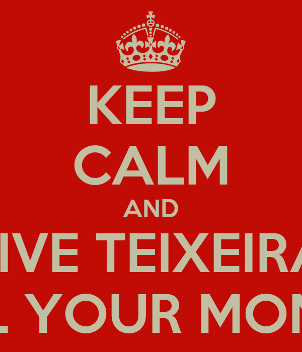 KEEP CALM AND GIVE TEIXEIRA  ALL YOUR MONEY