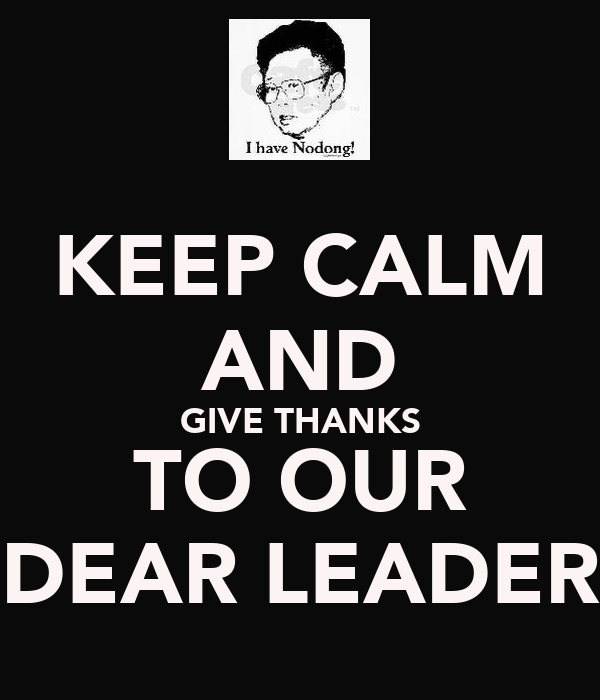 KEEP CALM AND GIVE THANKS TO OUR DEAR LEADER