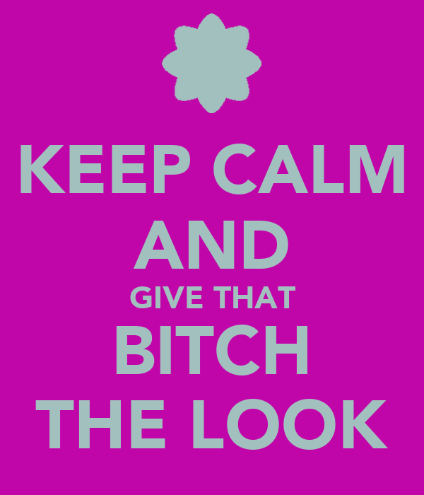 KEEP CALM AND GIVE THAT BITCH THE LOOK