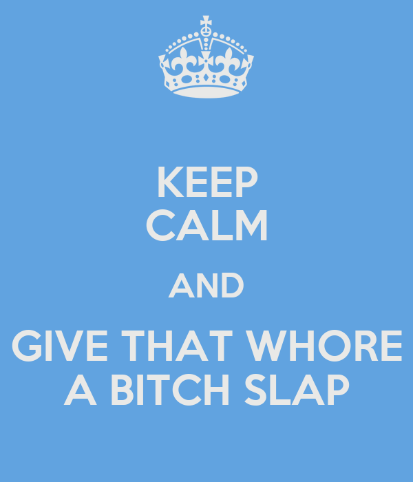 KEEP CALM AND GIVE THAT WHORE A BITCH SLAP