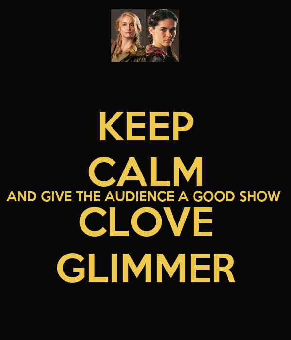 KEEP CALM AND GIVE THE AUDIENCE A GOOD SHOW  CLOVE GLIMMER