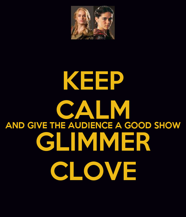 KEEP CALM AND GIVE THE AUDIENCE A GOOD SHOW GLIMMER CLOVE