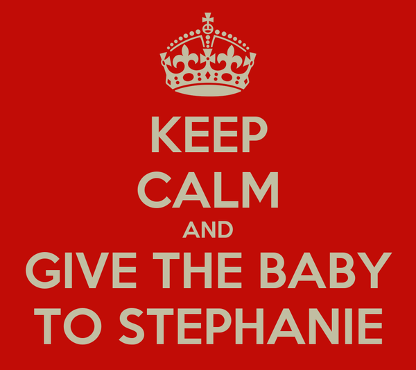 KEEP CALM AND GIVE THE BABY TO STEPHANIE