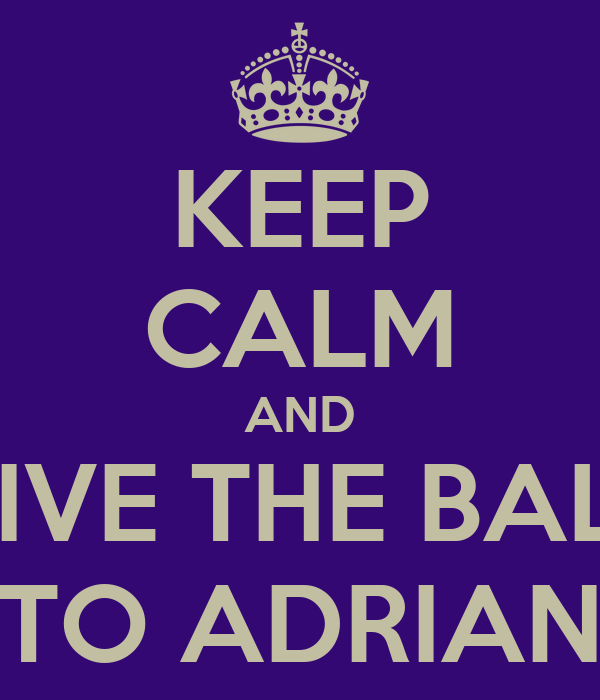 KEEP CALM AND GIVE THE BALL TO ADRIAN