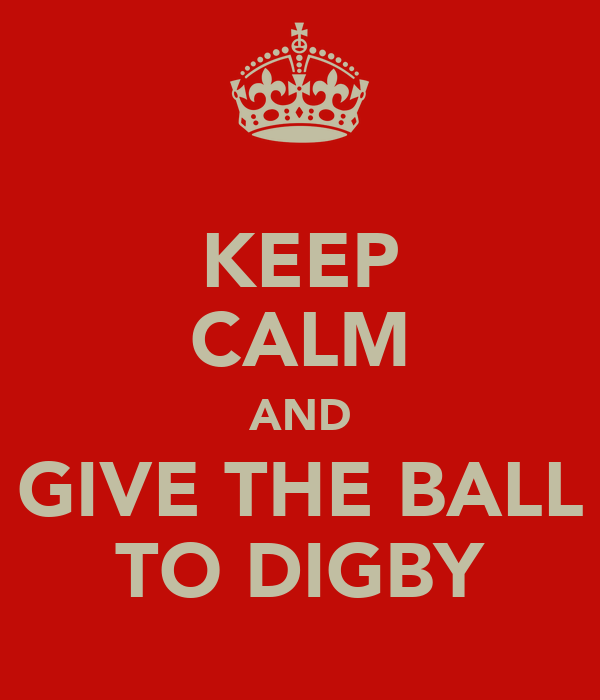 KEEP CALM AND GIVE THE BALL TO DIGBY