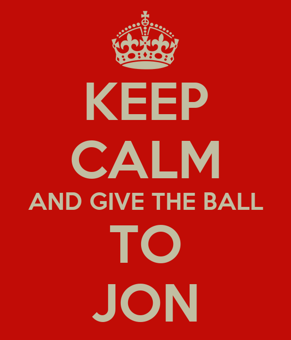 KEEP CALM AND GIVE THE BALL TO JON
