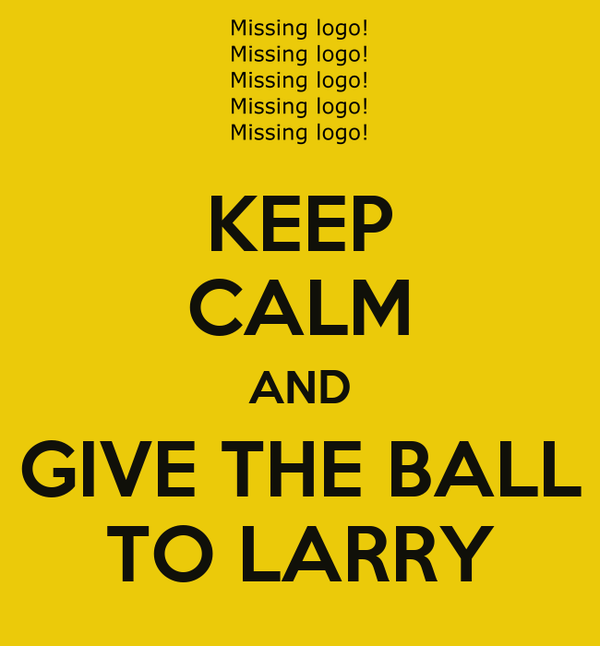 KEEP CALM AND GIVE THE BALL TO LARRY
