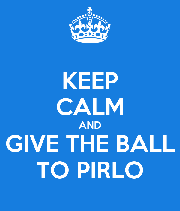 KEEP CALM AND GIVE THE BALL TO PIRLO