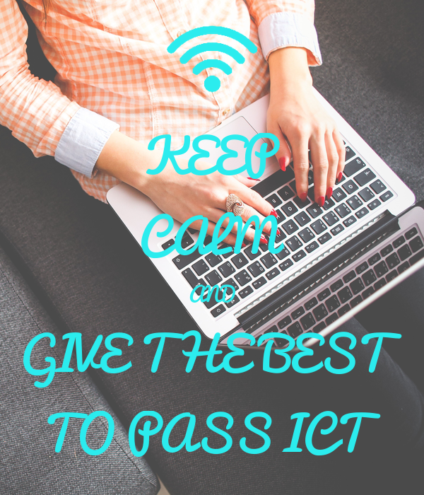 KEEP CALM AND GIVE THE BEST TO PASS ICT