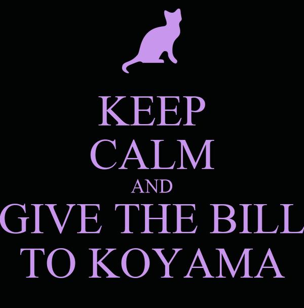 KEEP CALM AND GIVE THE BILL TO KOYAMA