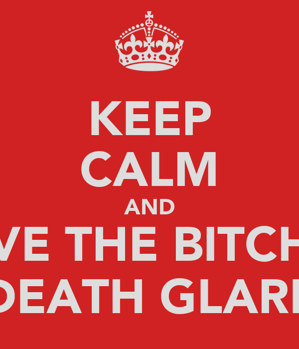 KEEP CALM AND GIVE THE BITCH A DEATH GLARE