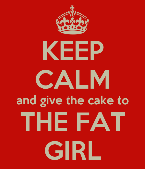 KEEP CALM and give the cake to THE FAT GIRL