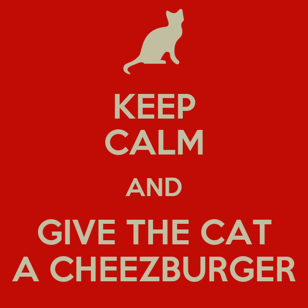 KEEP CALM AND GIVE THE CAT A CHEEZBURGER