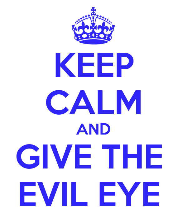 KEEP CALM AND GIVE THE  EVIL EYE
