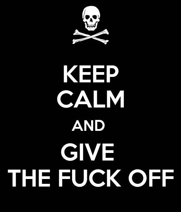 KEEP CALM AND  GIVE  THE FUCK OFF
