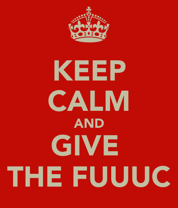 KEEP CALM AND GIVE  THE FUUUC