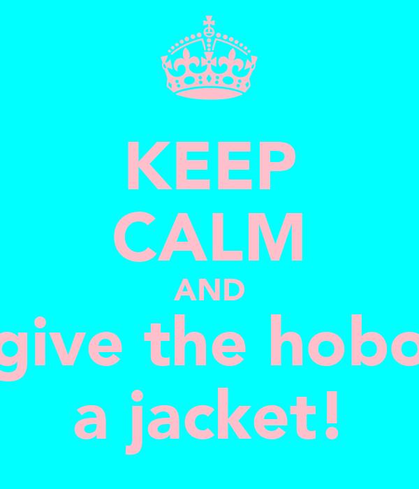 KEEP CALM AND give the hobo a jacket!
