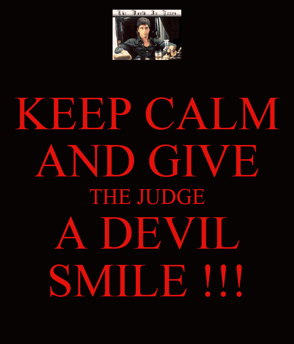KEEP CALM AND GIVE THE JUDGE A DEVIL SMILE !!!