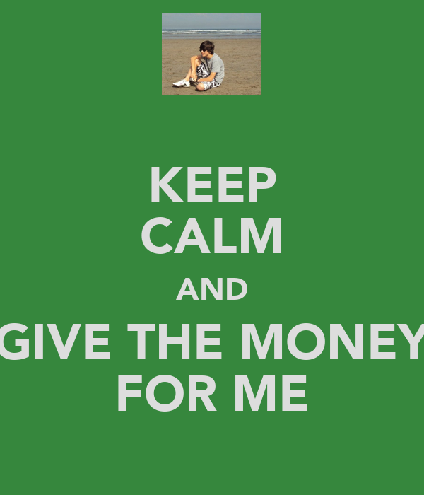 KEEP CALM AND GIVE THE MONEY FOR ME
