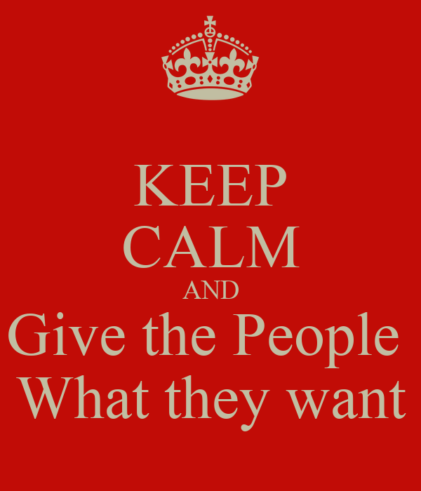 KEEP CALM AND Give the People  What they want