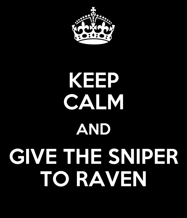 KEEP CALM AND GIVE THE SNIPER TO RAVEN