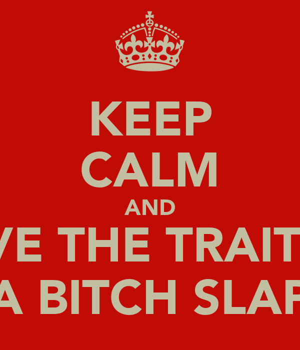 KEEP CALM AND GIVE THE TRAITOR A BITCH SLAP