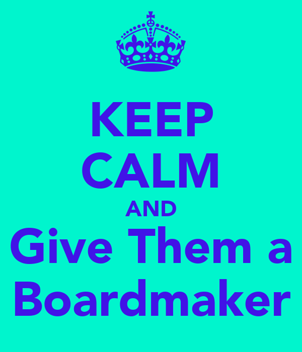 KEEP CALM AND Give Them a Boardmaker