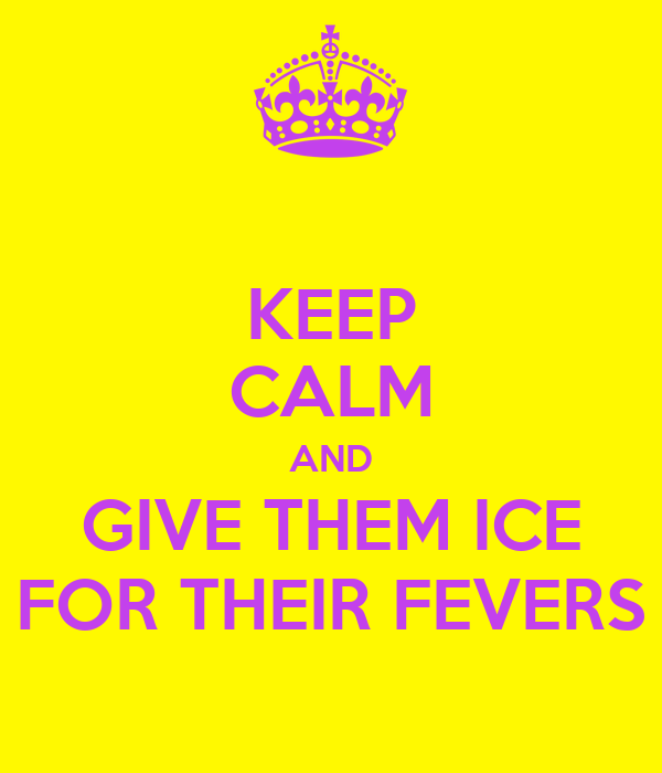 KEEP CALM AND GIVE THEM ICE FOR THEIR FEVERS