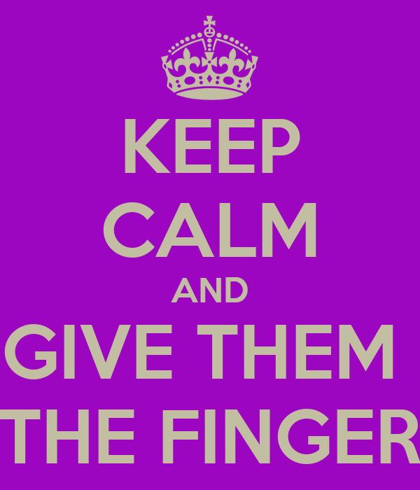 KEEP CALM AND GIVE THEM  THE FINGER