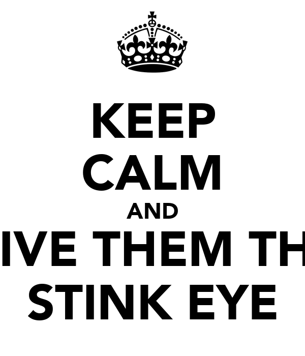 KEEP CALM AND GIVE THEM THE STINK EYE