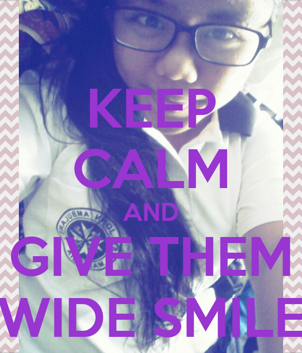 KEEP CALM AND GIVE THEM WIDE SMILE