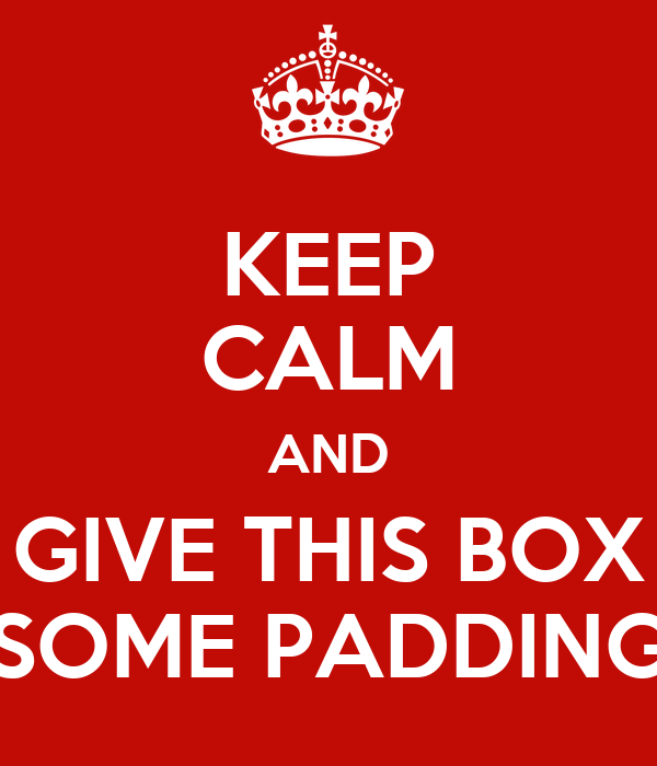 KEEP CALM AND GIVE THIS BOX SOME PADDING