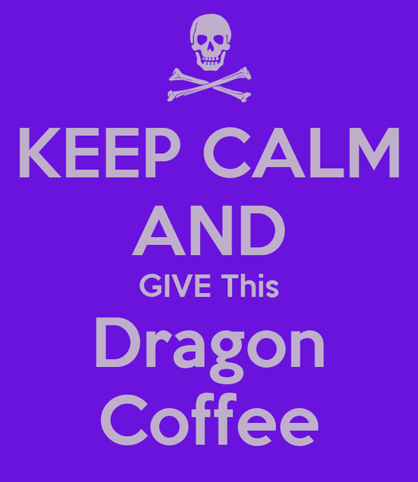 KEEP CALM AND GIVE This Dragon Coffee