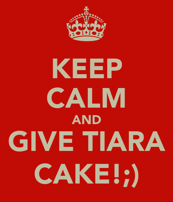 KEEP CALM AND GIVE TIARA CAKE!;)