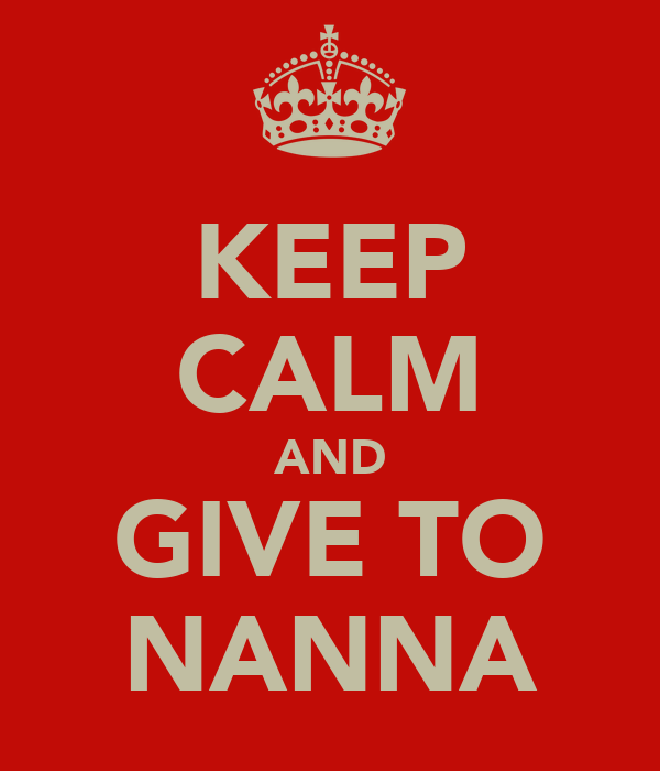 KEEP CALM AND GIVE TO NANNA