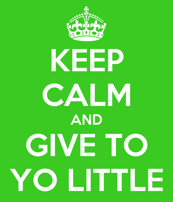 KEEP CALM AND GIVE TO YO LITTLE