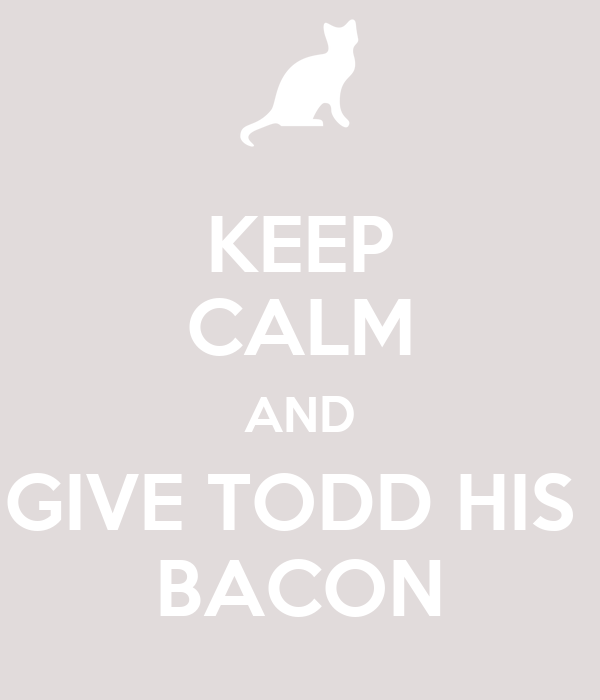 KEEP CALM AND GIVE TODD HIS  BACON