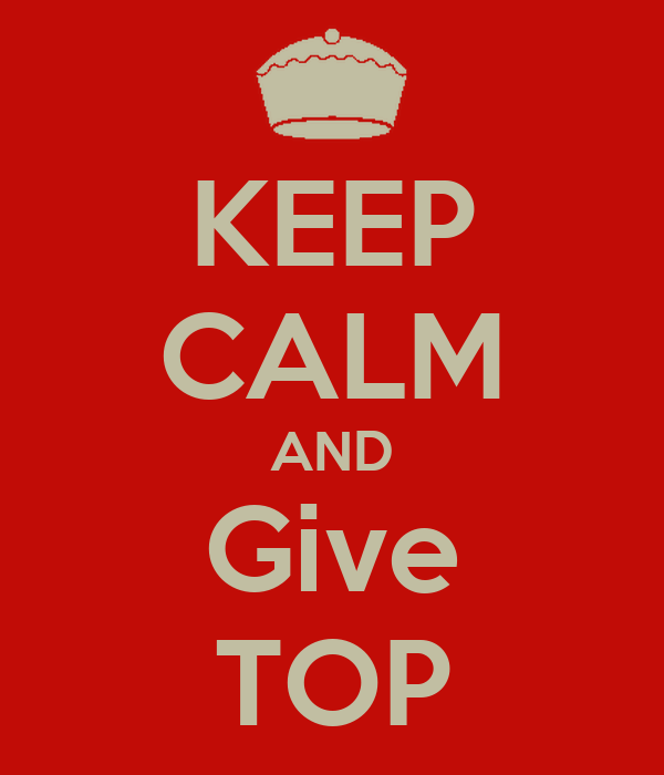 KEEP CALM AND Give TOP