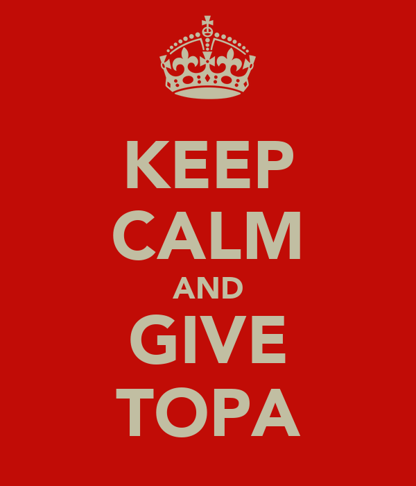KEEP CALM AND GIVE TOPA