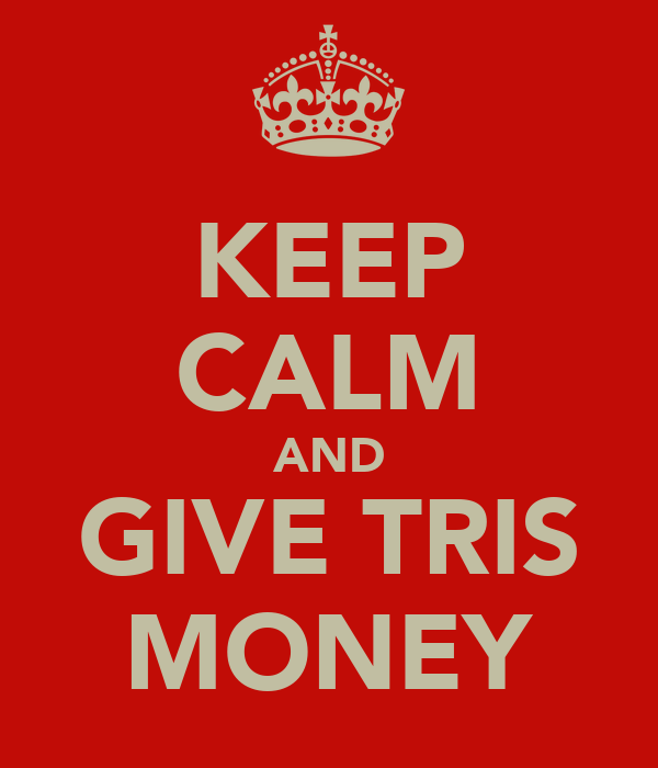KEEP CALM AND GIVE TRIS MONEY