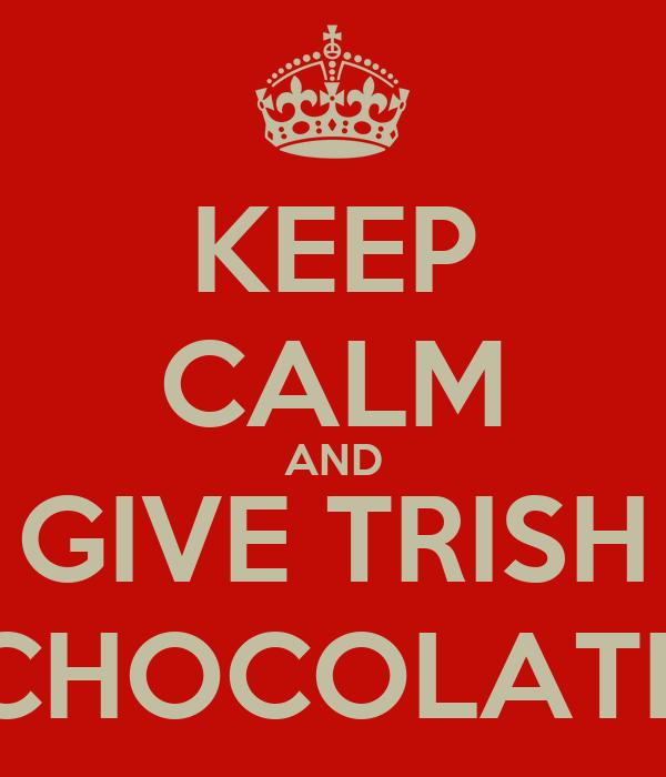 KEEP CALM AND GIVE TRISH CHOCOLATE