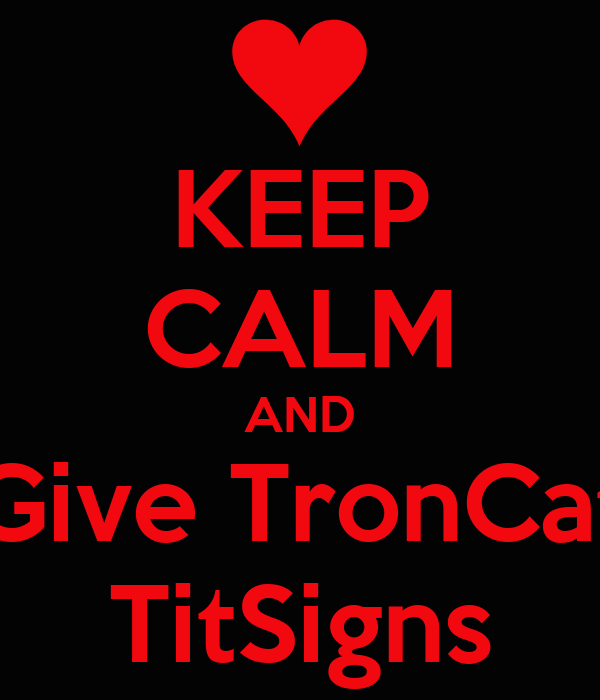 KEEP CALM AND Give TronCat TitSigns